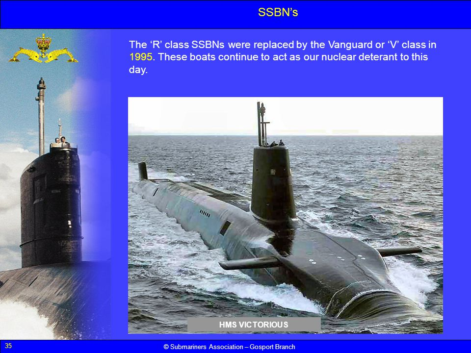 SSBN's The 'R' class SSBNs were replaced by the Vanguard or 'V' class in 1995. These boats continue to act as our nuclear deterant to this day.