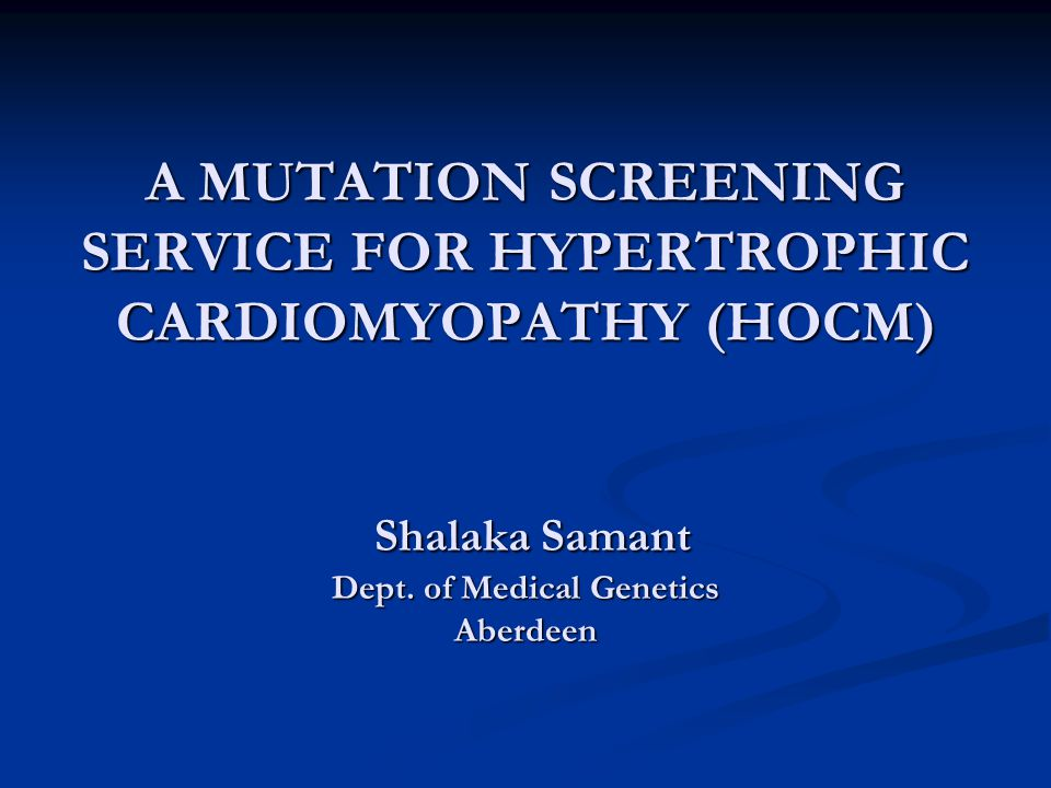 A MUTATION SCREENING SERVICE FOR HYPERTROPHIC CARDIOMYOPATHY (HOCM) Shalaka Samant Dept.