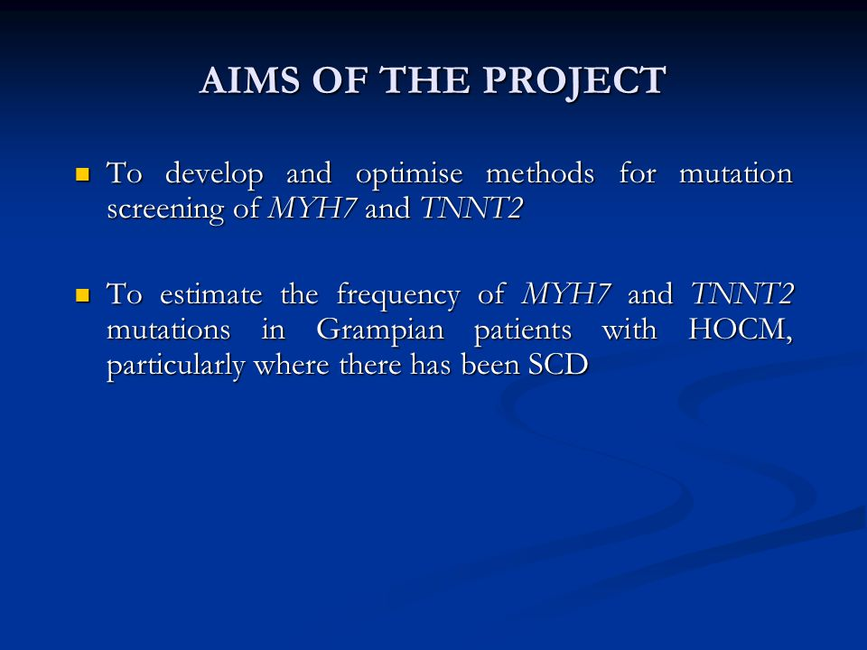 AIMS OF THE PROJECT To develop and optimise methods for mutation screening of MYH7 and TNNT2.