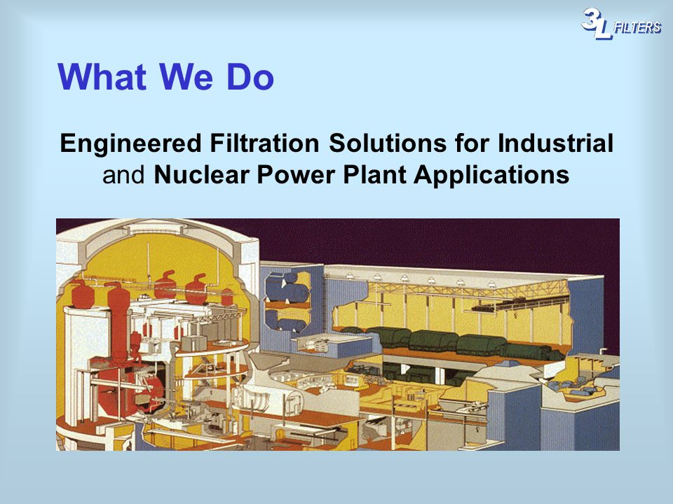 What We Do Engineered Filtration Solutions for Industrial and Nuclear Power Plant Applications