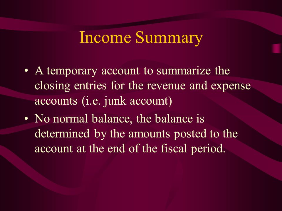 Income Summary A temporary account to summarize the closing entries for the revenue and expense accounts (i.e. junk account)