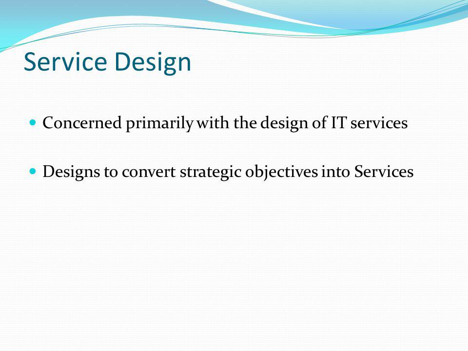 Service Design Concerned primarily with the design of IT services