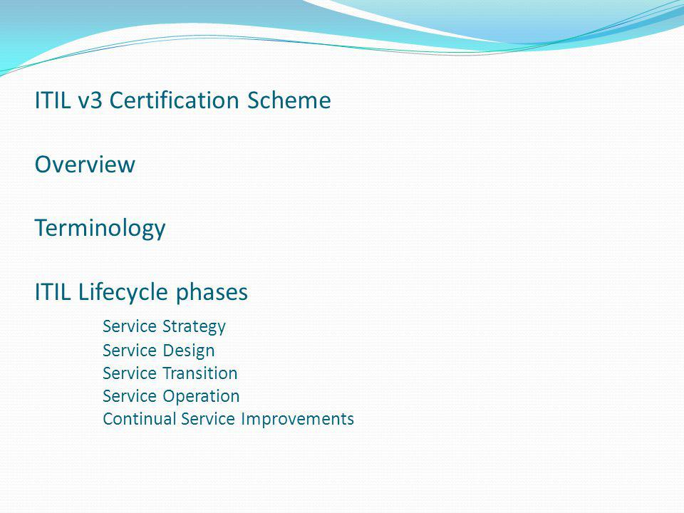 ITIL v3 Certification Scheme Overview Terminology ITIL Lifecycle phases Service Strategy Service Design Service Transition Service Operation Continual Service Improvements
