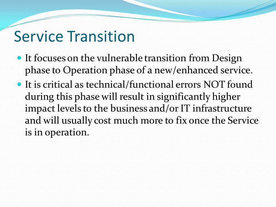 Service Transition It focuses on the vulnerable transition from Design phase to Operation phase of a new/enhanced service.