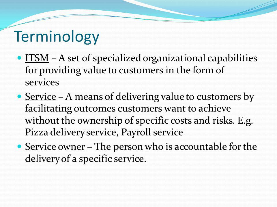 Terminology ITSM – A set of specialized organizational capabilities for providing value to customers in the form of services.