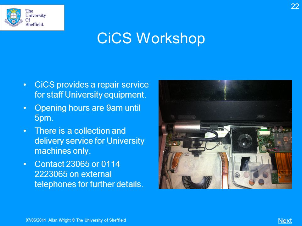 22 CiCS Workshop. CiCS provides a repair service for staff University equipment. Opening hours are 9am until 5pm.