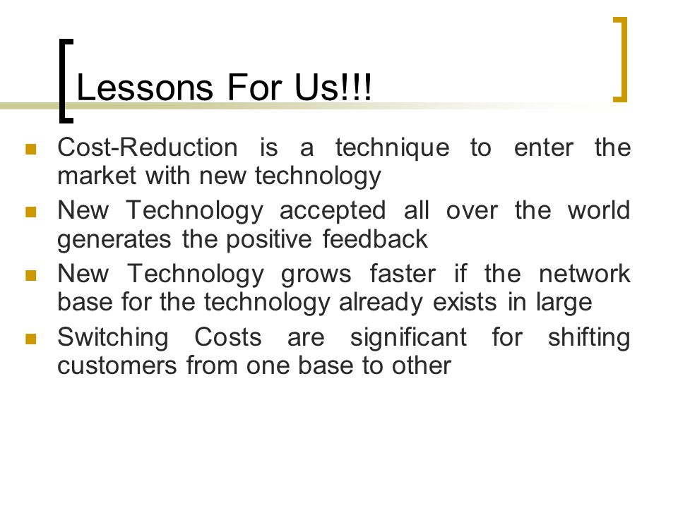 Lessons For Us!!! Cost-Reduction is a technique to enter the market with new technology.