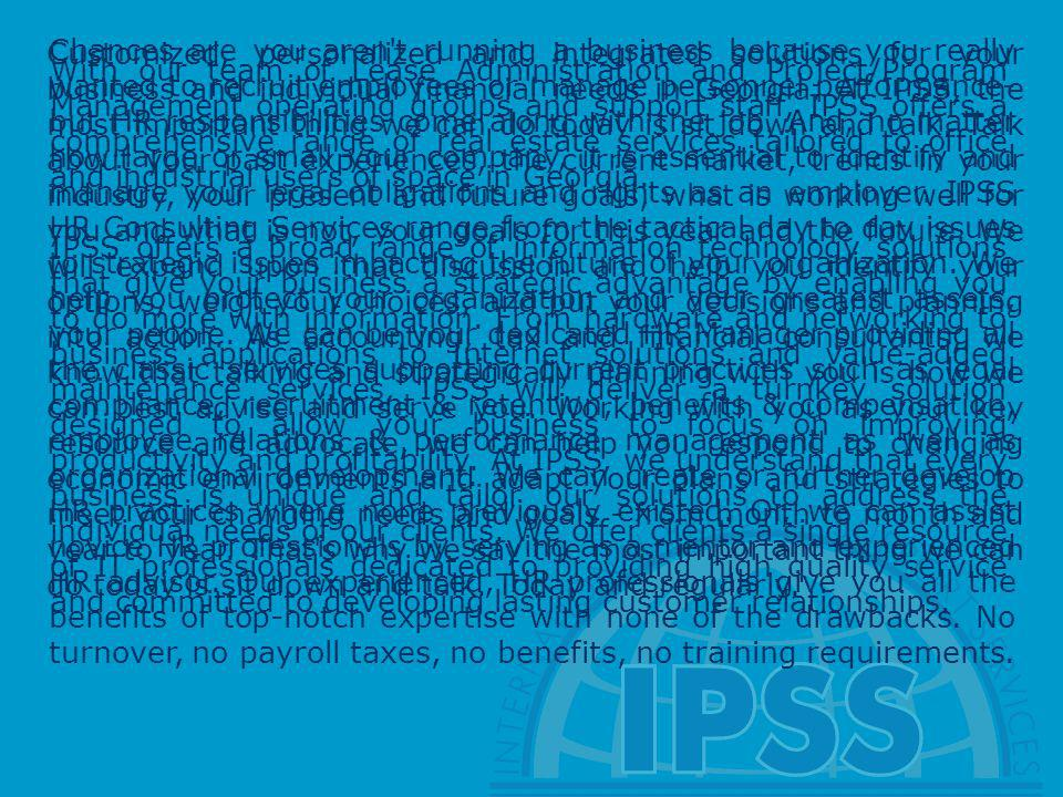 Customized, personalized and integrated solutions for your business and individual financial needs in Georgia. At IPSS, the most important thing we can do today is sit down and talk. Talk about your past experiences, the current market, trends in your industry, your present and future goals, what is working well for you and what is not, your goals for this year and the future. We will expand upon that discussion and help you identify your options, weigh your choices, and put your decisions and planning into action. As accounting, tax and financial consultants, we know that talking and strategically planning with you is how we can best advise and serve you. Working with you as your key resource and advocate, we can help you respond to changing economic environments and adapt your plans and strategies to meet your changing needs and goals - from month to month and year to year. That s why we say the most important thing we can do today is sit down and talk. Today and regularly.
