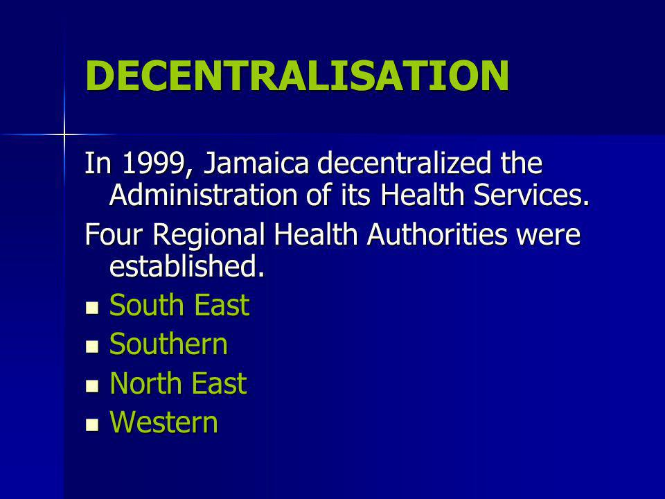 DECENTRALISATION In 1999, Jamaica decentralized the Administration of its Health Services.