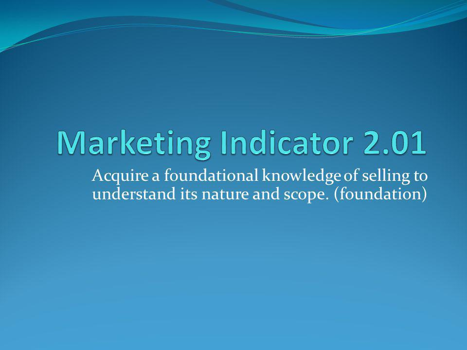 Marketing Indicator 2.01 Acquire a foundational knowledge of selling to understand its nature and scope.