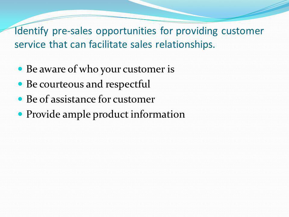 Identify pre-sales opportunities for providing customer service that can facilitate sales relationships.