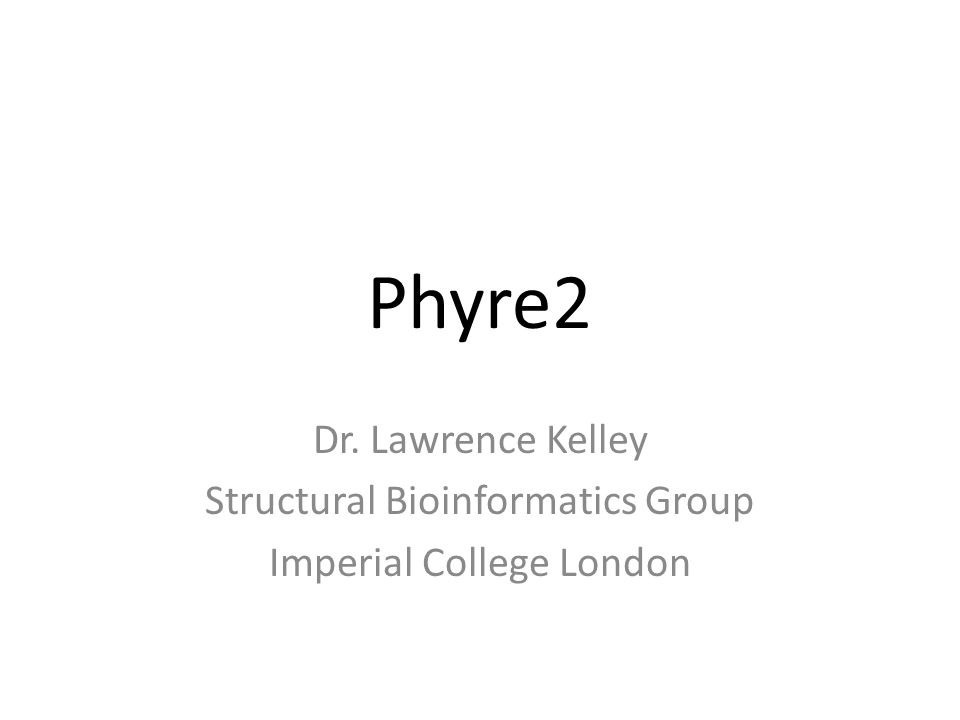 Phyre2 Dr. Lawrence Kelley Structural Bioinformatics Group