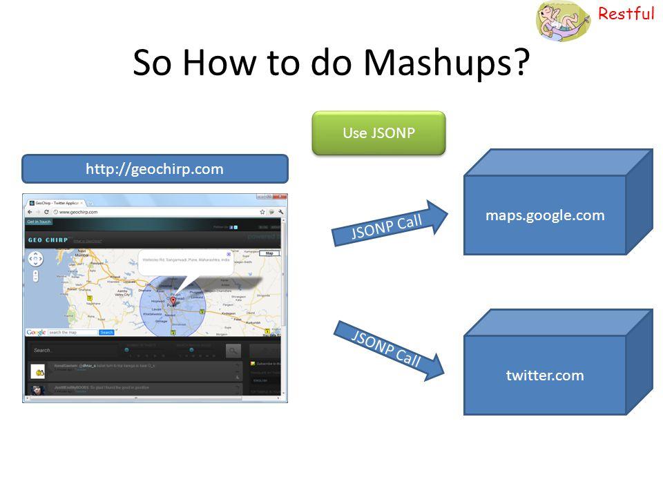 So How to do Mashups Use JSONP http://geochirp.com maps.google.com