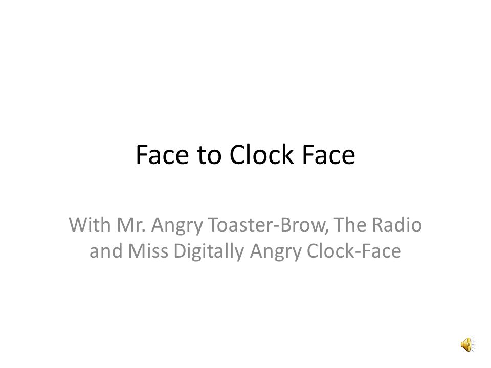 Face to Clock Face With Mr. Angry Toaster-Brow, The Radio and Miss Digitally Angry Clock-Face
