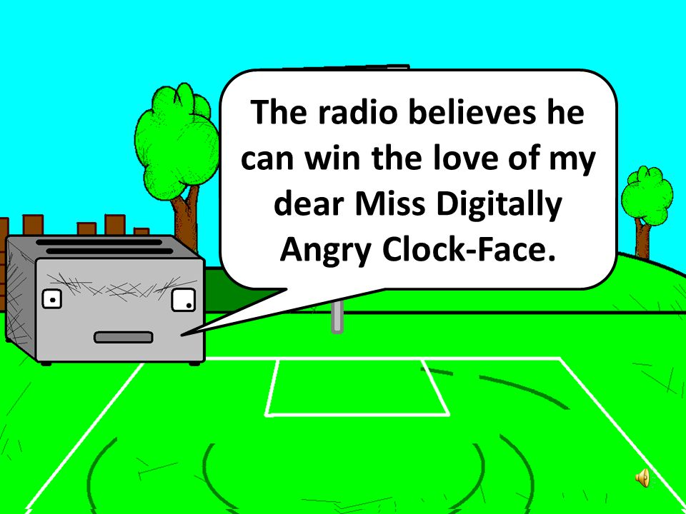 The radio believes he can win the love of my dear Miss Digitally Angry Clock-Face.