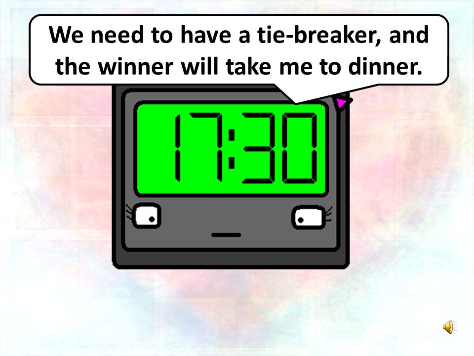 We need to have a tie-breaker, and the winner will take me to dinner.