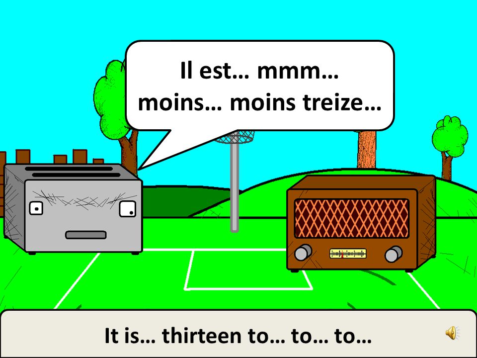 Il est… mmm… moins… moins treize… It is… thirteen to… to… to…