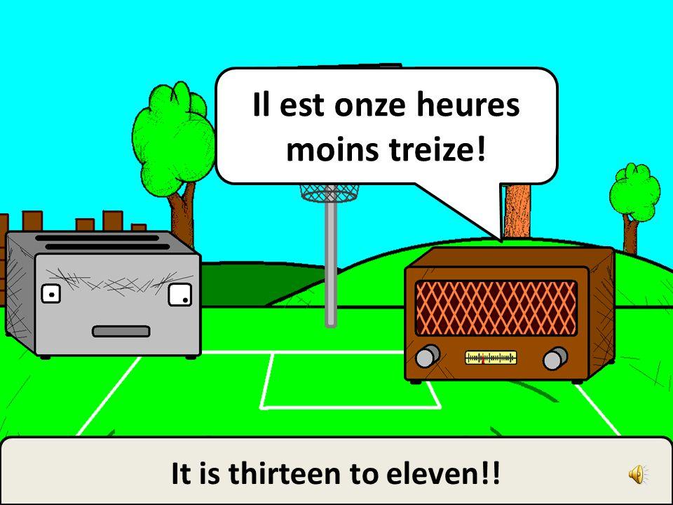 Il est onze heures moins treize! It is thirteen to eleven!!