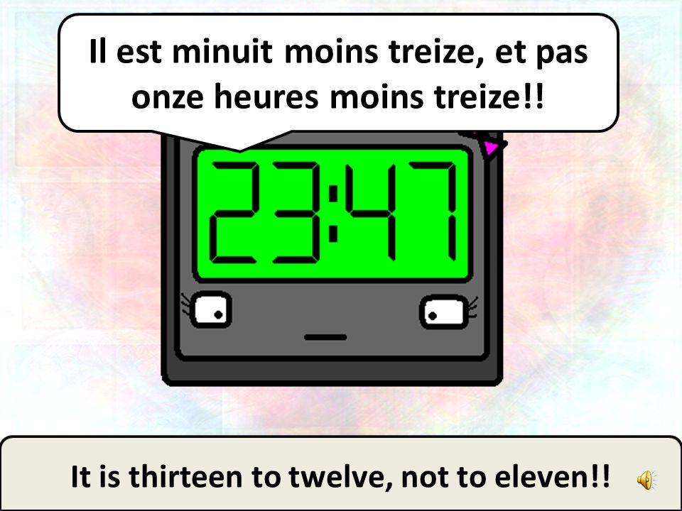 Il est minuit moins treize, et pas onze heures moins treize!!