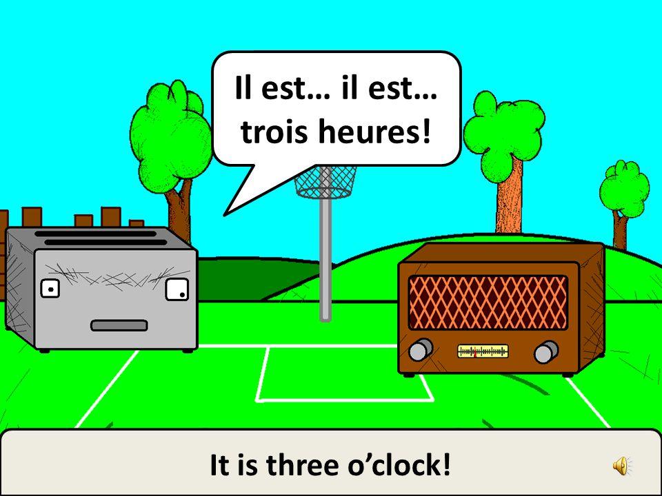 Il est… il est… trois heures!
