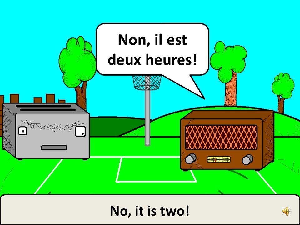 Non, il est deux heures! No, it is two!