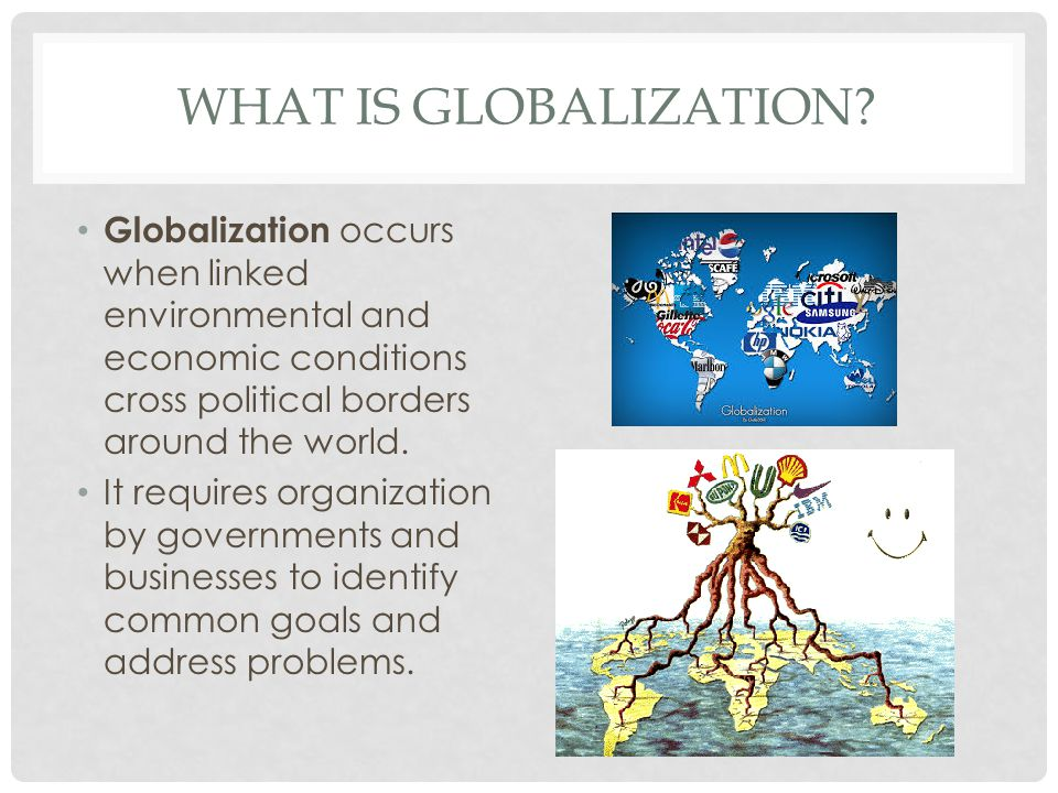 What is globalization Globalization occurs when linked environmental and economic conditions cross political borders around the world.