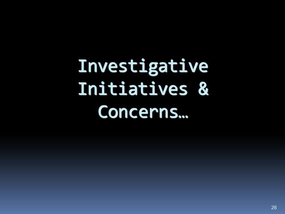 Investigative Initiatives & Concerns…