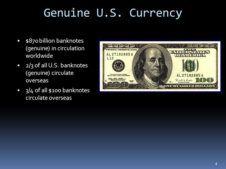 Genuine U.S. Currency $870 billion banknotes (genuine) in circulation worldwide. 2/3 of all U.S. banknotes (genuine) circulate overseas.
