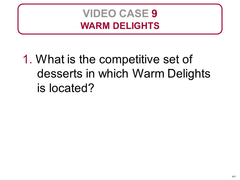 VIDEO CASE 9 WARM DELIGHTS. 1. What is the competitive set of desserts in which Warm Delights is located
