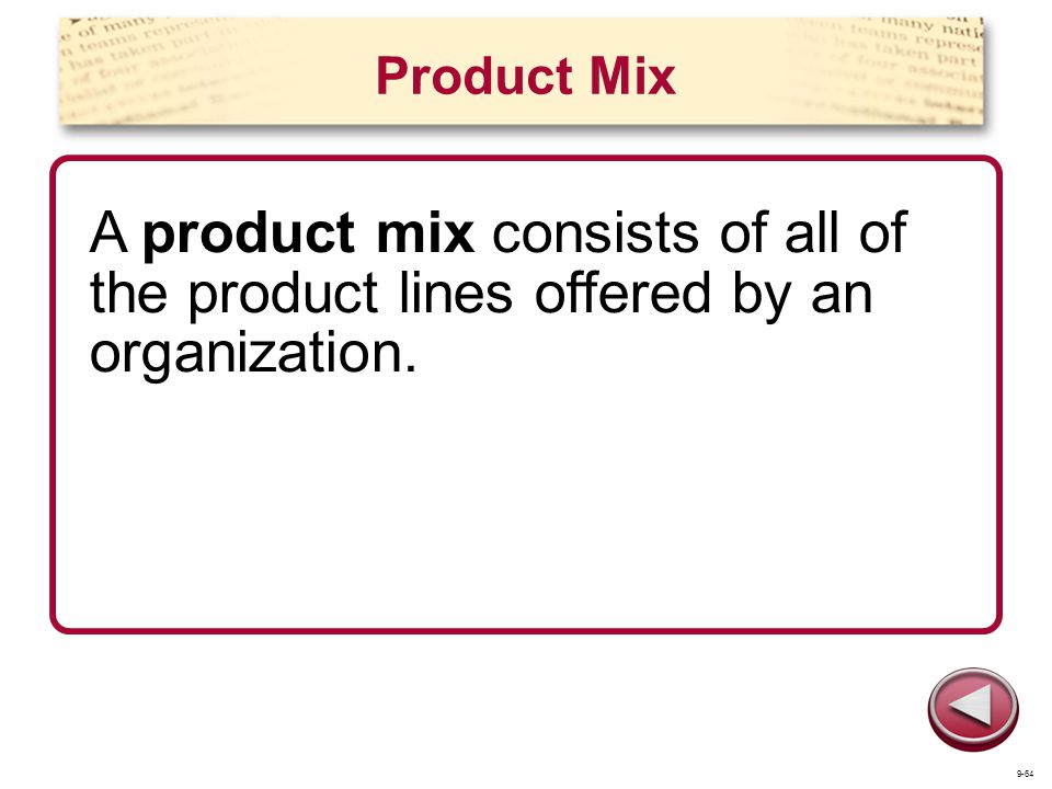 Product Mix A product mix consists of all of the product lines offered by an organization. 9-64