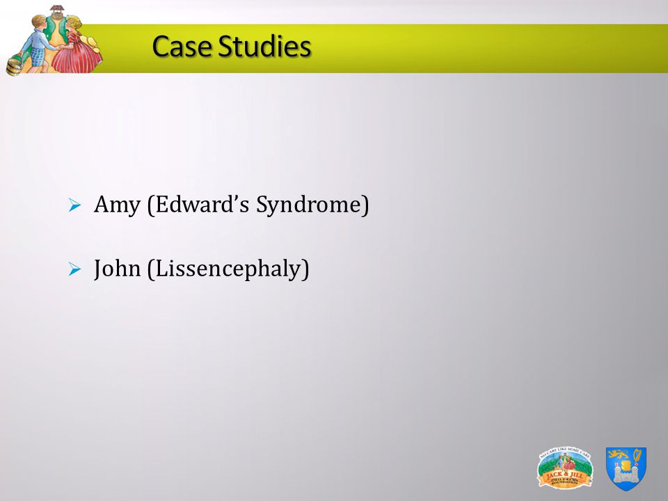Case Studies Amy (Edward's Syndrome) John (Lissencephaly)