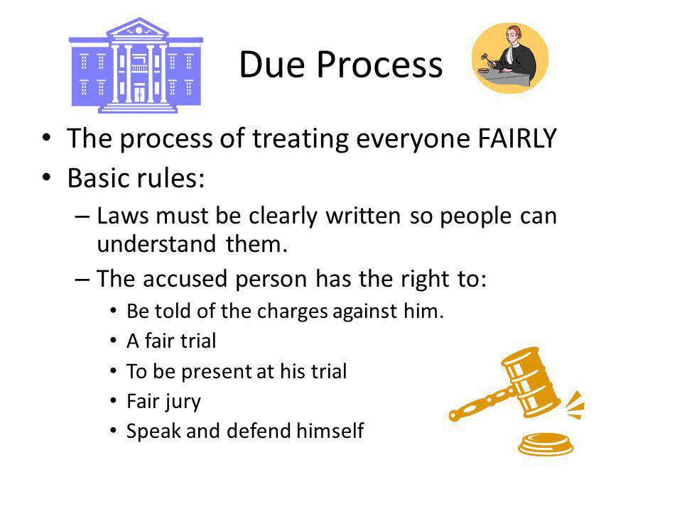 Due Process The process of treating everyone FAIRLY Basic rules: