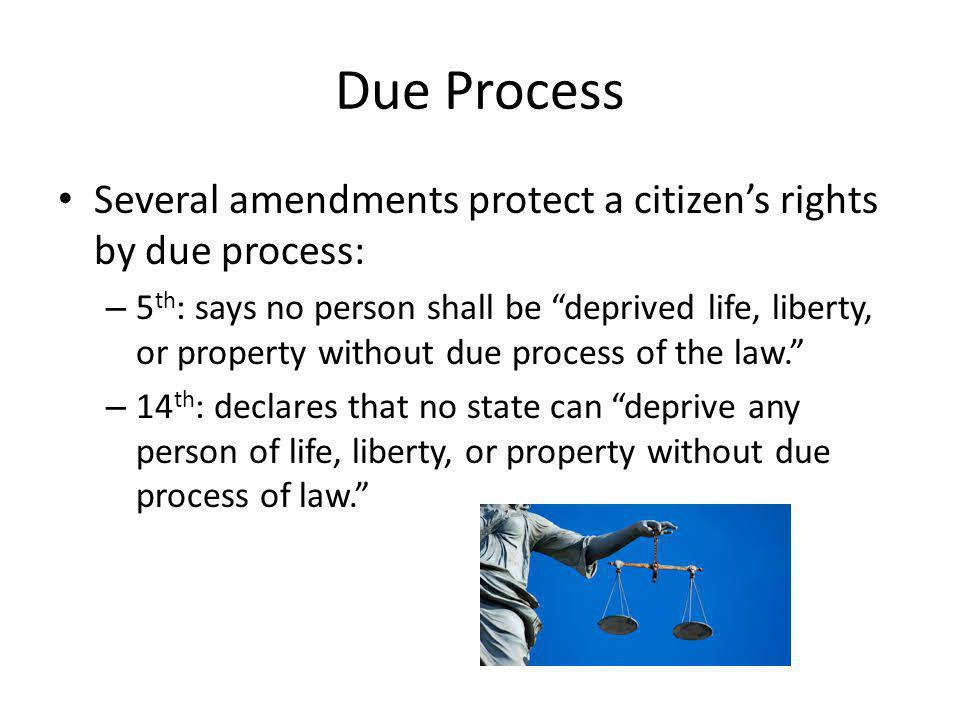 Due Process Several amendments protect a citizen's rights by due process:
