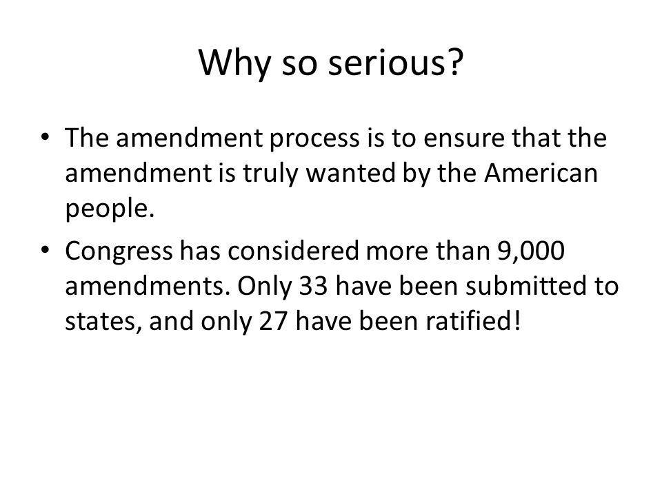Why so serious The amendment process is to ensure that the amendment is truly wanted by the American people.