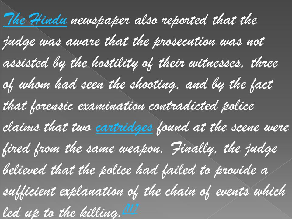 The Hindu newspaper also reported that the judge was aware that the prosecution was not assisted by the hostility of their witnesses, three of whom had seen the shooting, and by the fact that forensic examination contradicted police claims that two cartridges found at the scene were fired from the same weapon.