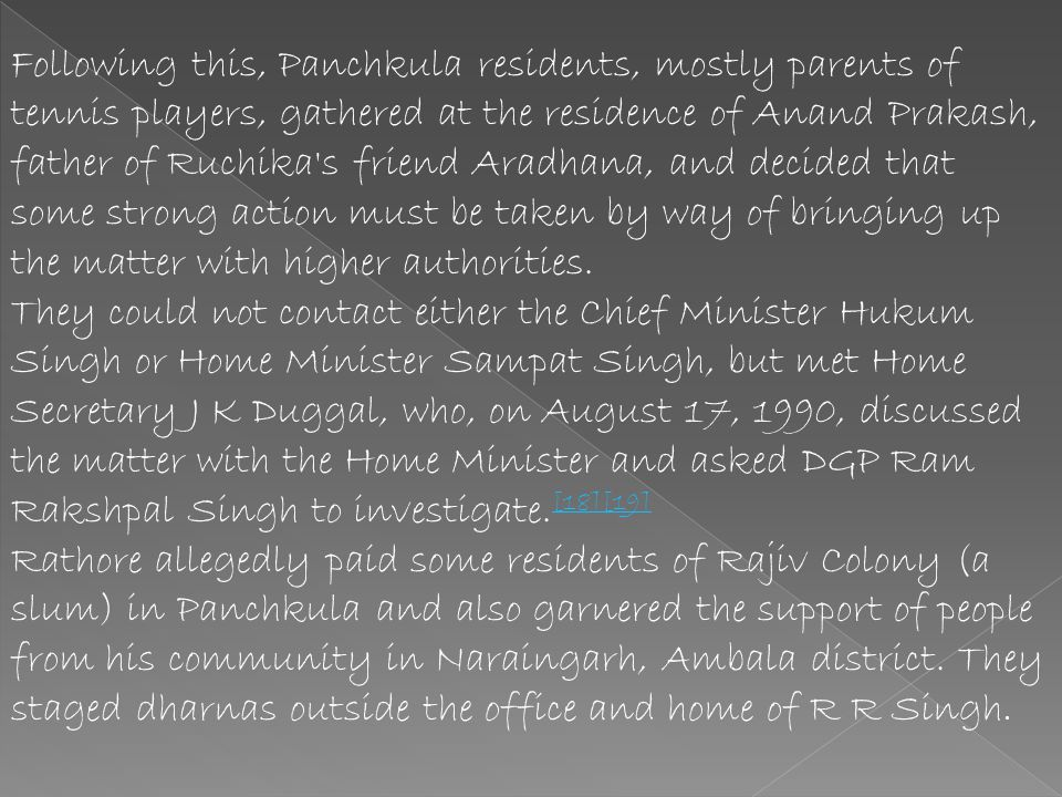 Following this, Panchkula residents, mostly parents of tennis players, gathered at the residence of Anand Prakash, father of Ruchika s friend Aradhana, and decided that some strong action must be taken by way of bringing up the matter with higher authorities.