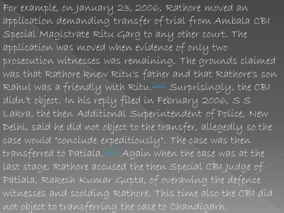For example, on January 23, 2006, Rathore moved an application demanding transfer of trial from Ambala CBI Special Magistrate Ritu Garg to any other court.