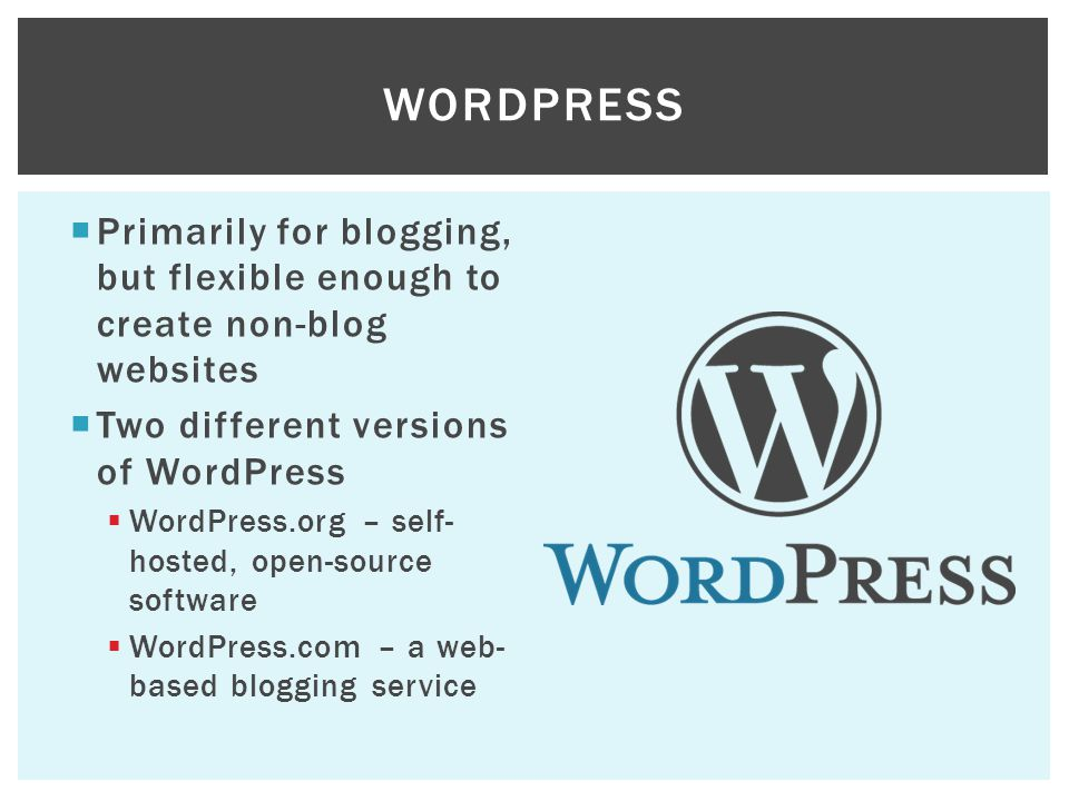 WordPress Primarily for blogging, but flexible enough to create non-blog websites. Two different versions of WordPress.