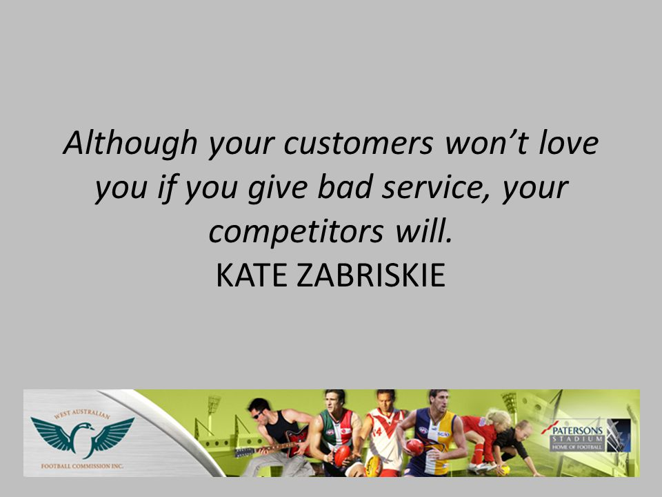 Although your customers won't love you if you give bad service, your competitors will.