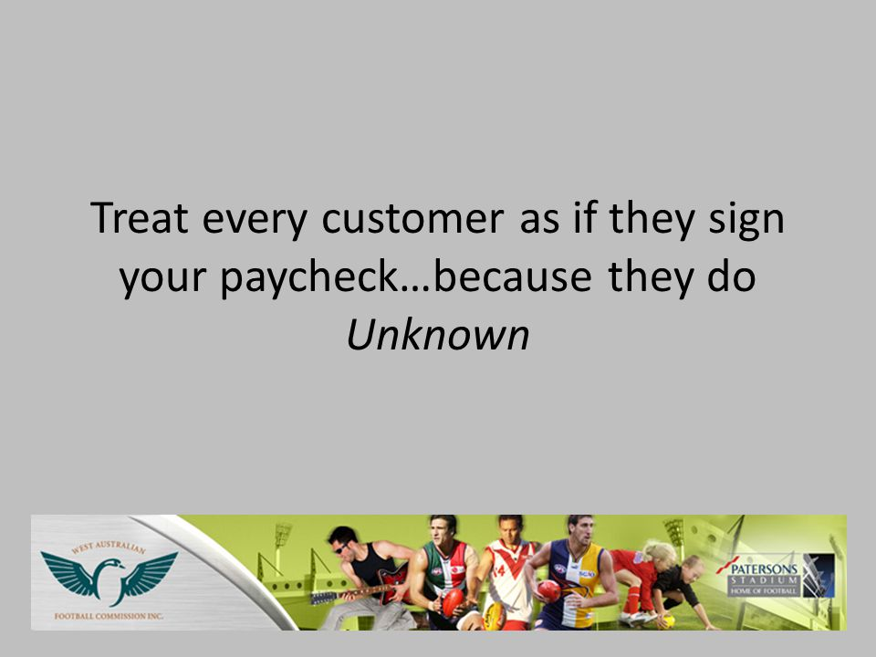 Treat every customer as if they sign your paycheck…because they do Unknown