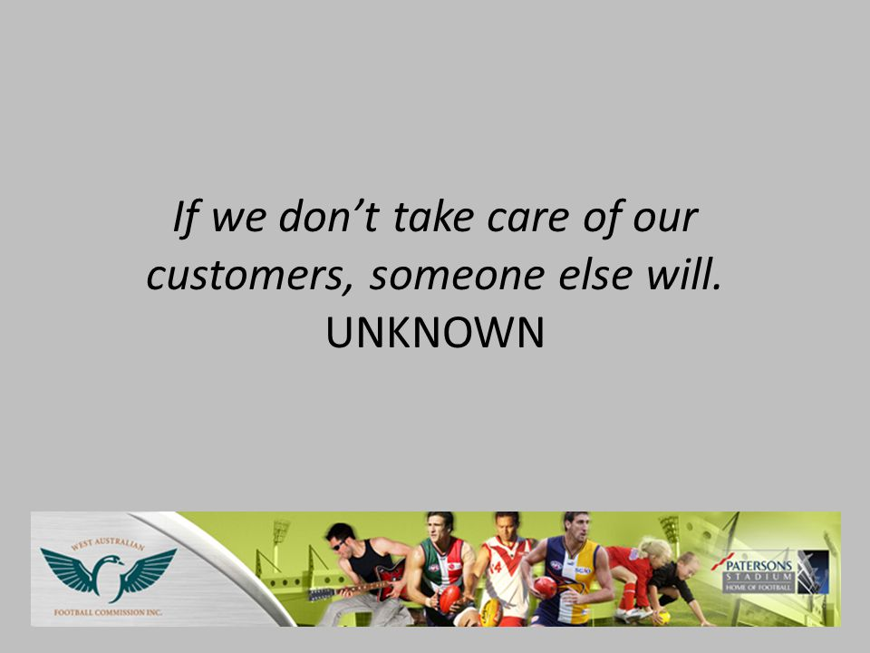 If we don't take care of our customers, someone else will. UNKNOWN