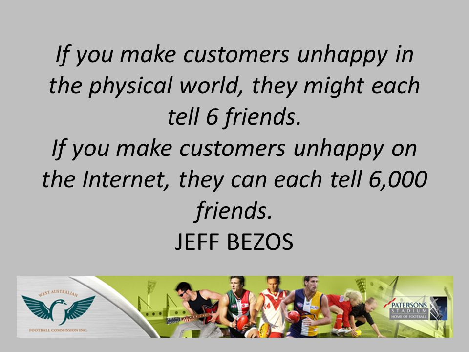 If you make customers unhappy in the physical world, they might each tell 6 friends.