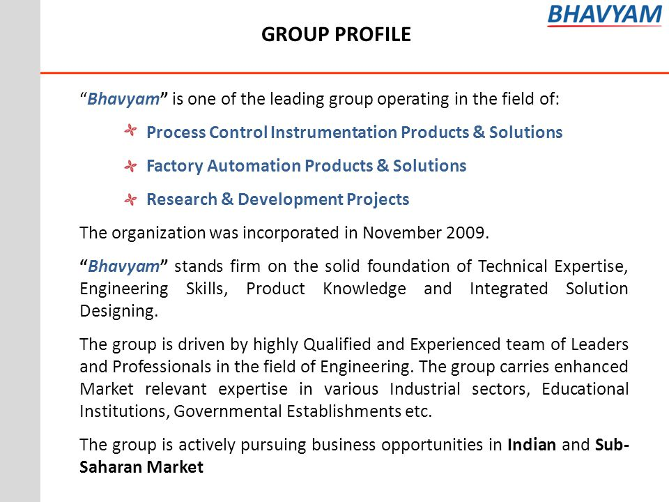 GROUP PROFILE Bhavyam is one of the leading group operating in the field of: Process Control Instrumentation Products & Solutions.