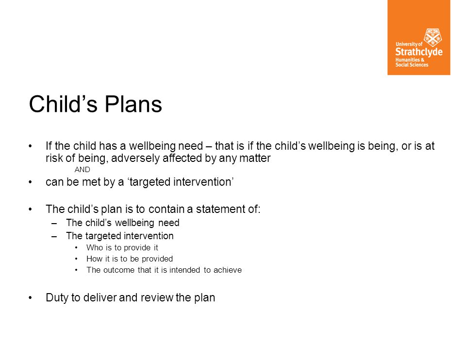 Child's Plans If the child has a wellbeing need – that is if the child's wellbeing is being, or is at risk of being, adversely affected by any matter.