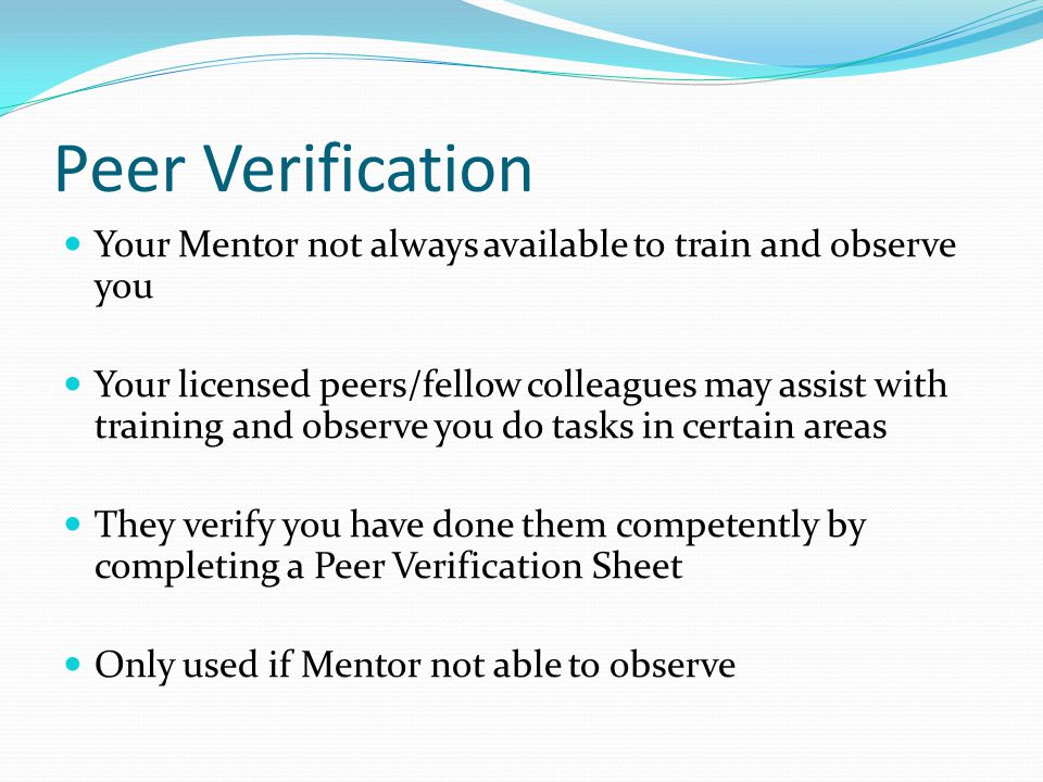 Peer Verification Your Mentor not always available to train and observe you.