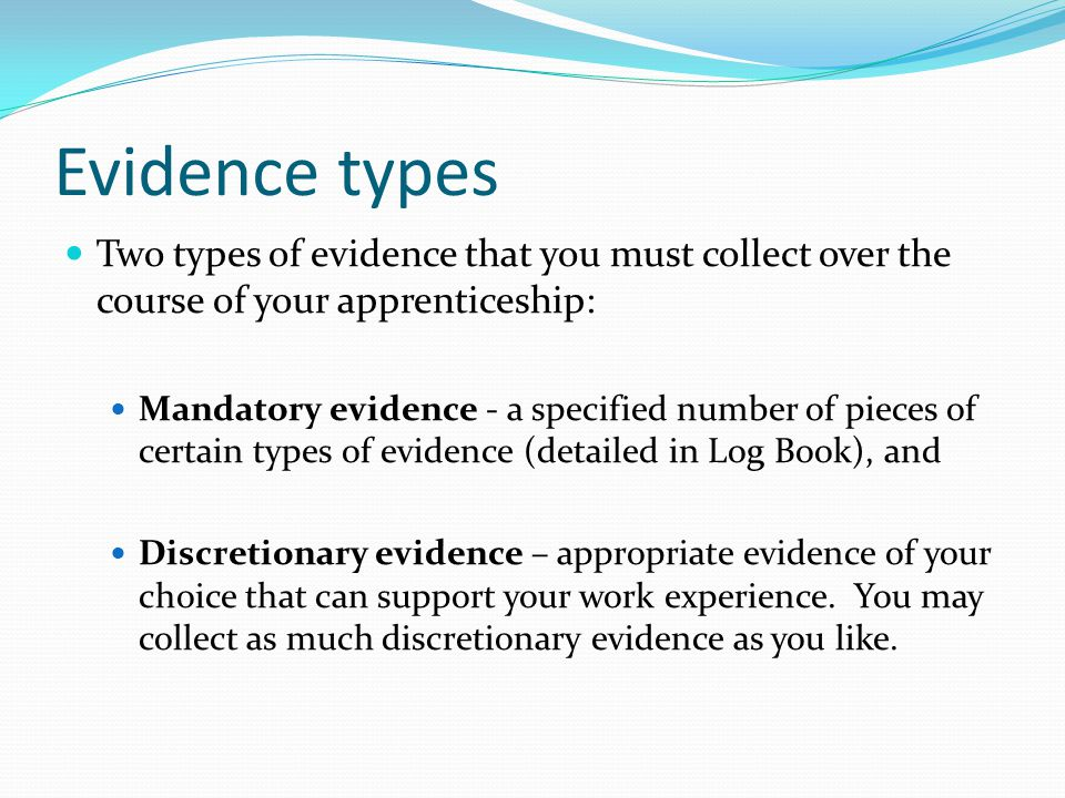 Evidence types Two types of evidence that you must collect over the course of your apprenticeship: