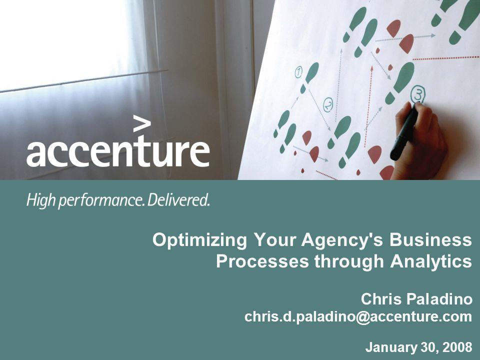 Optimizing Your Agency s Business Processes through Analytics Chris Paladino chris.d.paladino@accenture.com January 30, 2008