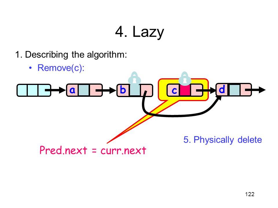 4. Lazy a a b c d Pred.next = curr.next 1. Describing the algorithm: