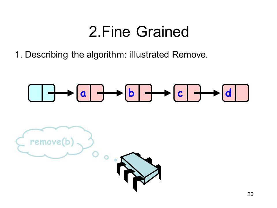 2.Fine Grained 1. Describing the algorithm: illustrated Remove. a b c d remove(b) 26 26