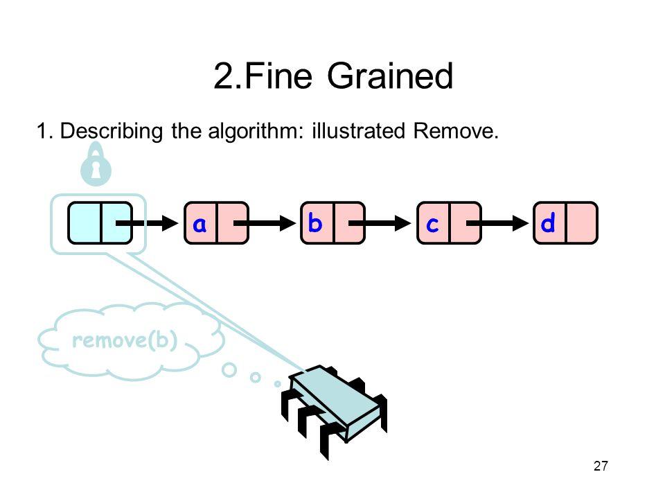2.Fine Grained 1. Describing the algorithm: illustrated Remove. a b c d remove(b) 27 27